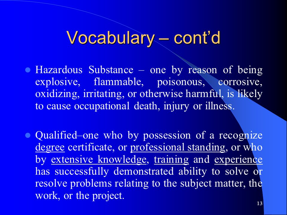 13 Vocabulary – cont'd Hazardous Substance – one by reason of being explosive, flammable, poisonous, corrosive, oxidizing, irritating, or otherwise harmful, is likely to cause occupational death, injury or illness.