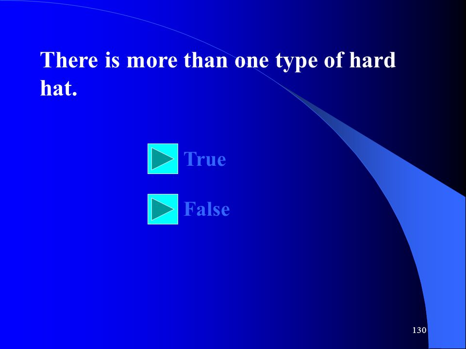 130 There is more than one type of hard hat. True False