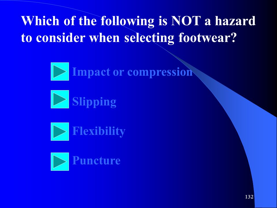 132 Which of the following is NOT a hazard to consider when selecting footwear.