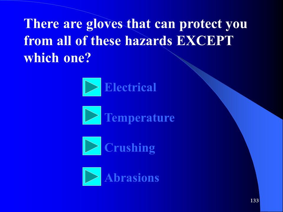 133 There are gloves that can protect you from all of these hazards EXCEPT which one.