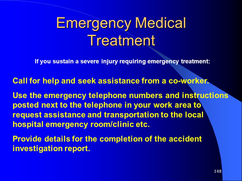 148 Emergency Medical Treatment If you sustain a severe injury requiring emergency treatment: Call for help and seek assistance from a co-worker.