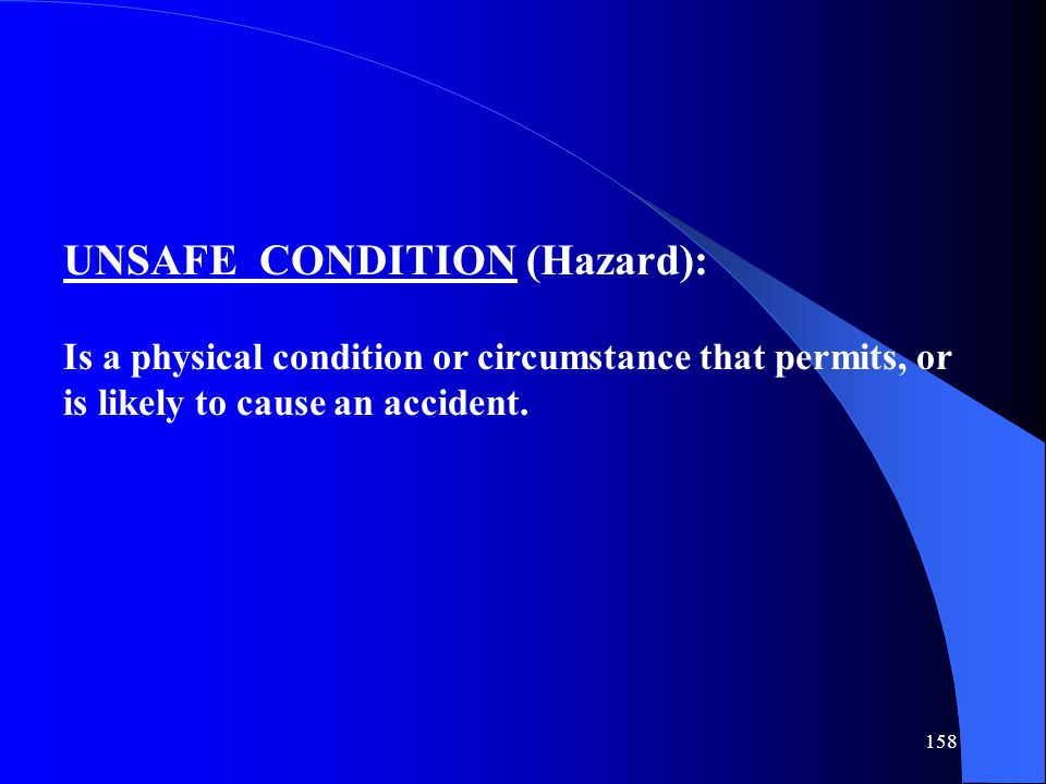 158 UNSAFE CONDITION (Hazard): Is a physical condition or circumstance that permits, or is likely to cause an accident.