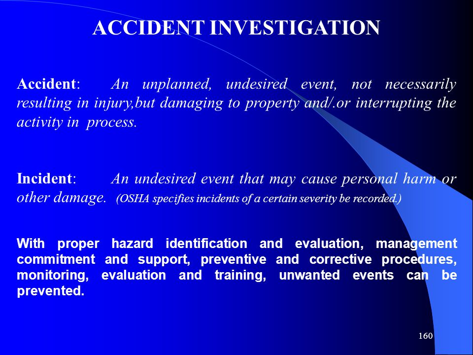 160 Accident:An unplanned, undesired event, not necessarily resulting in injury,but damaging to property and/.or interrupting the activity in process.