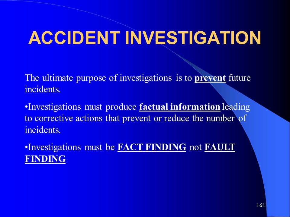 161 ACCIDENT INVESTIGATION The ultimate purpose of investigations is to prevent future incidents.
