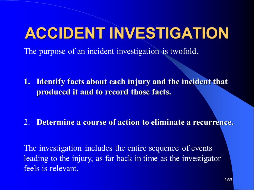 163 ACCIDENT INVESTIGATION The purpose of an incident investigation is twofold.