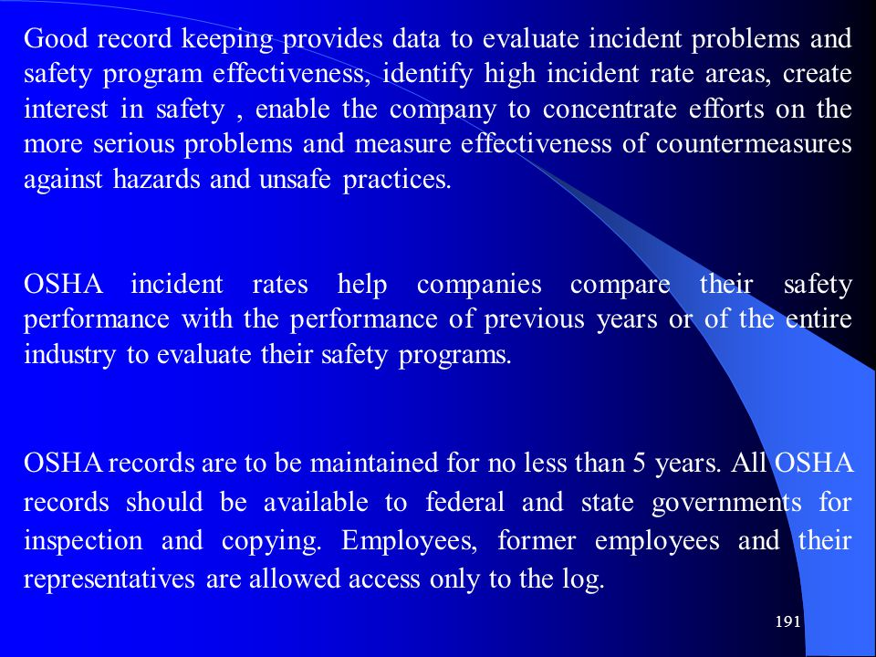 191 Good record keeping provides data to evaluate incident problems and safety program effectiveness, identify high incident rate areas, create interest in safety, enable the company to concentrate efforts on the more serious problems and measure effectiveness of countermeasures against hazards and unsafe practices.
