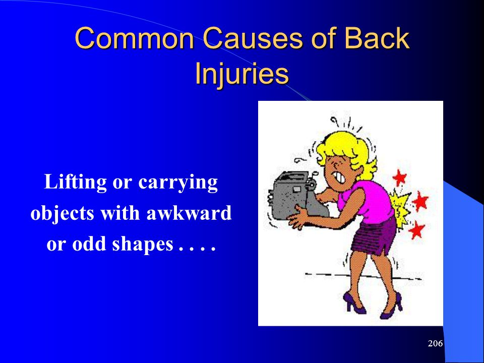 206 Common Causes of Back Injuries Lifting or carrying objects with awkward or odd shapes....