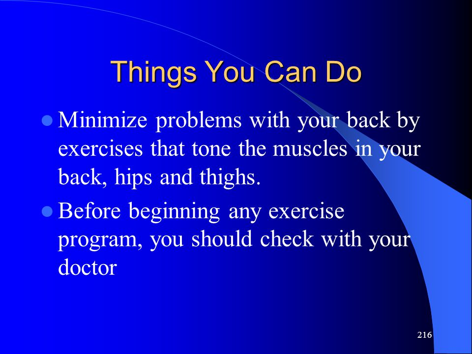216 Things You Can Do Minimize problems with your back by exercises that tone the muscles in your back, hips and thighs.