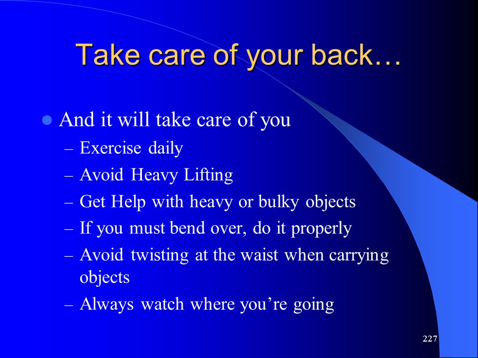 227 Take care of your back… And it will take care of you – Exercise daily – Avoid Heavy Lifting – Get Help with heavy or bulky objects – If you must bend over, do it properly – Avoid twisting at the waist when carrying objects – Always watch where you're going