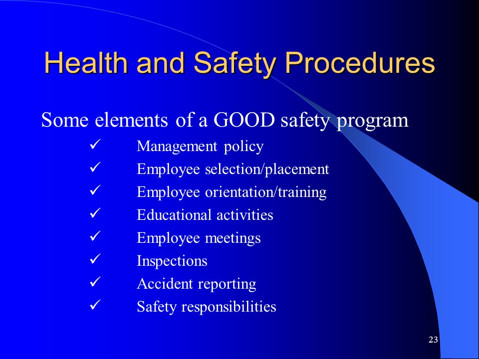 23 Health and Safety Procedures Some elements of a GOOD safety program Management policy Employee selection/placement Employee orientation/training Educational activities Employee meetings Inspections Accident reporting Safety responsibilities