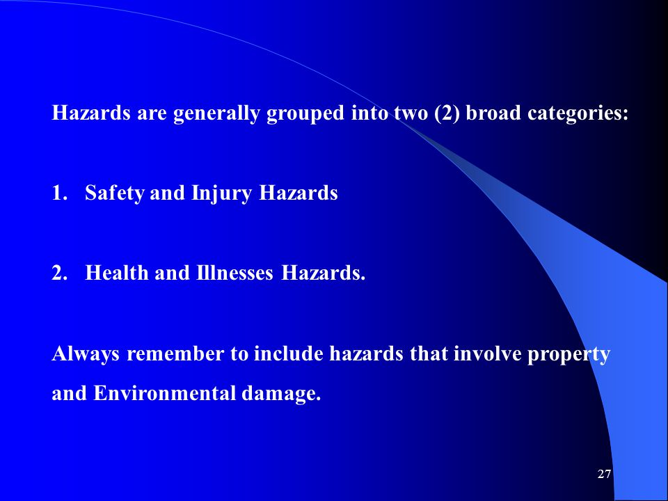 27 Hazards are generally grouped into two (2) broad categories: 1.Safety and Injury Hazards 2.Health and Illnesses Hazards.