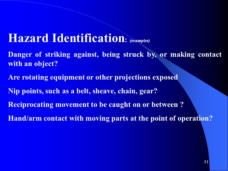 31 Hazard Identification : (examples) Danger of striking against, being struck by, or making contact with an object.