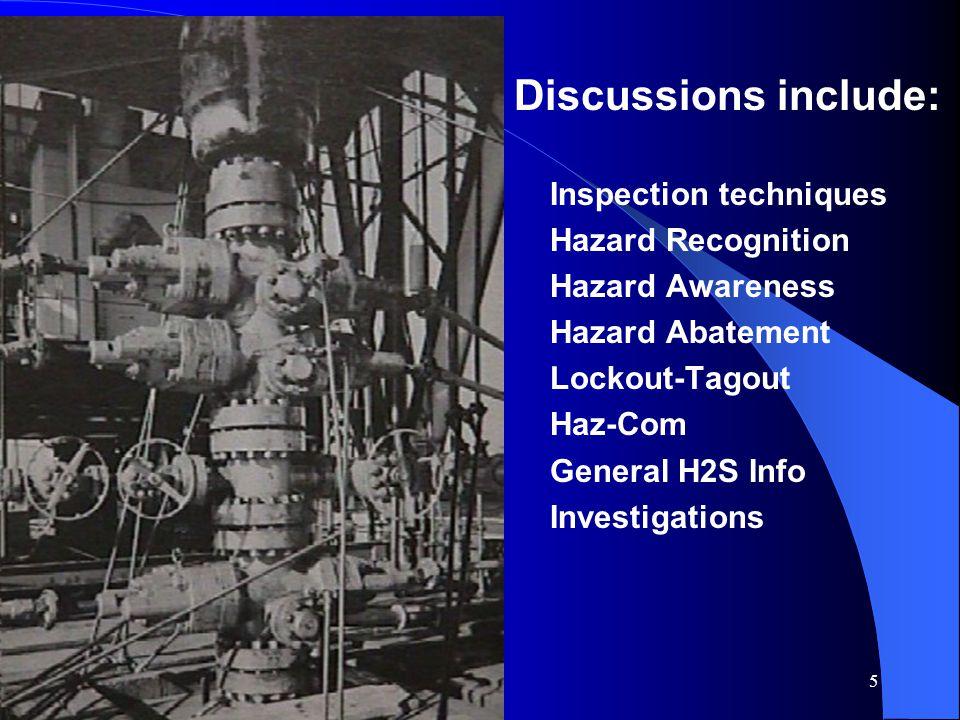 5 Discussions include: Inspection techniques Hazard Recognition Hazard Awareness Hazard Abatement Lockout-Tagout Haz-Com General H2S Info Investigations