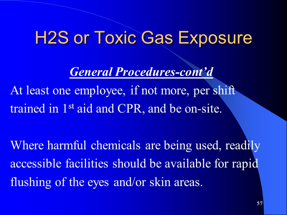 57 H2S or Toxic Gas Exposure General Procedures-cont'd At least one employee, if not more, per shift trained in 1 st aid and CPR, and be on-site.