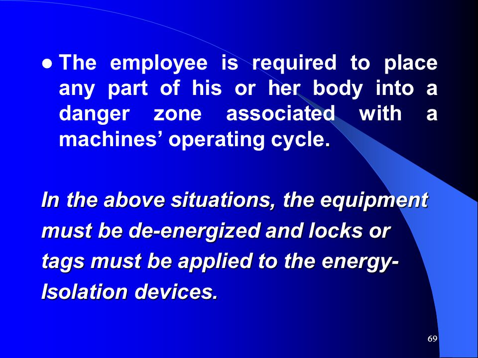 69. The employee is required to place any part of his or her body into a danger zone associated with a machines' operating cycle. In the above situati