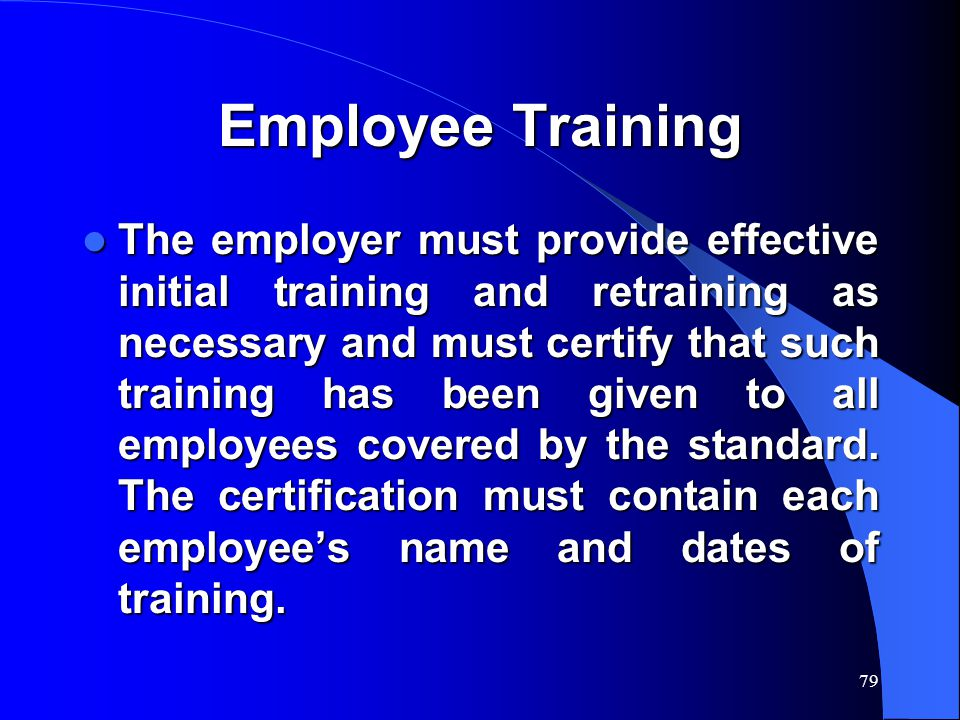 79 Employee Training The employer must provide effective initial training and retraining as necessary and must certify that such training has been given to all employees covered by the standard.