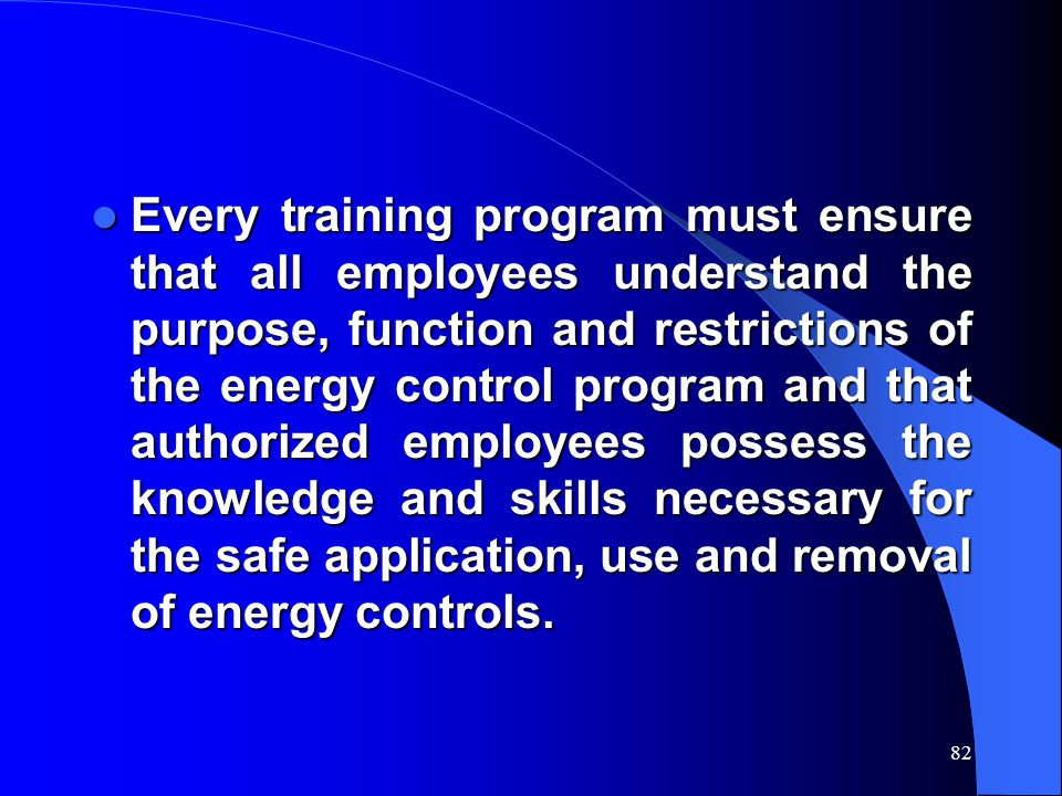 82 Every training program must ensure that all employees understand the purpose, function and restrictions of the energy control program and that authorized employees possess the knowledge and skills necessary for the safe application, use and removal of energy controls.