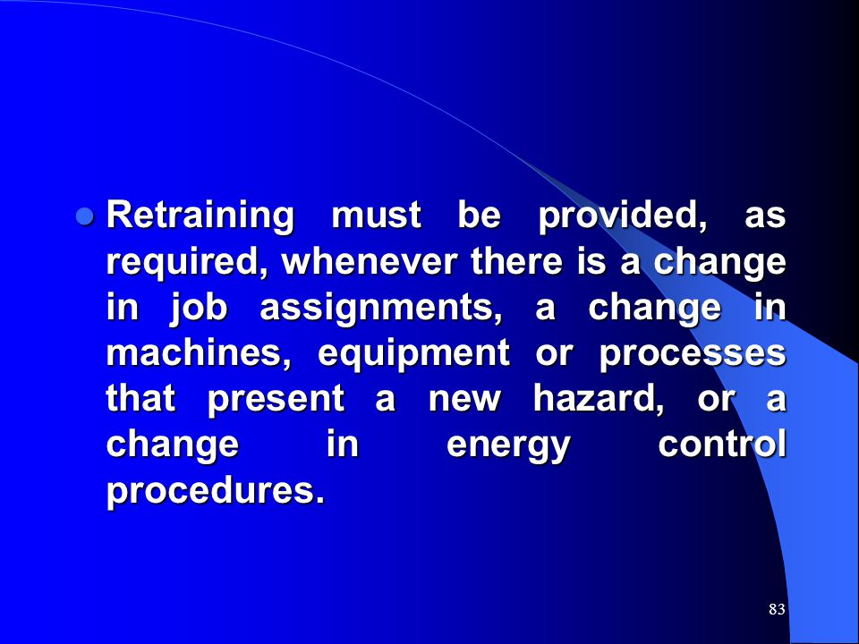 83 Retraining must be provided, as required, whenever there is a change in job assignments, a change in machines, equipment or processes that present a new hazard, or a change in energy control procedures.