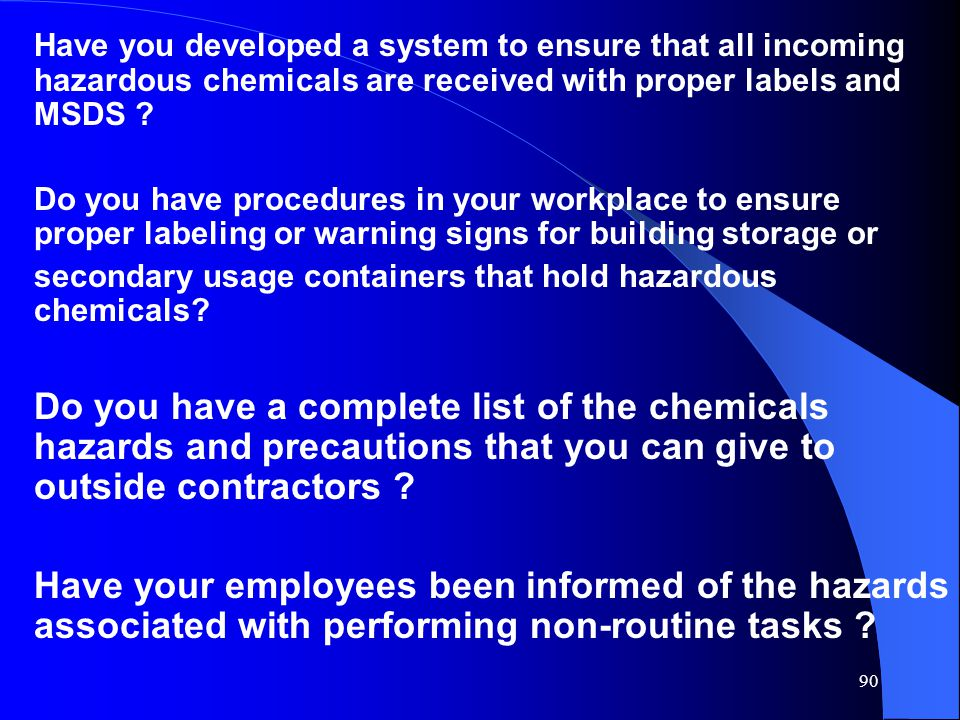 90 Have you developed a system to ensure that all incoming hazardous chemicals are received with proper labels and MSDS .