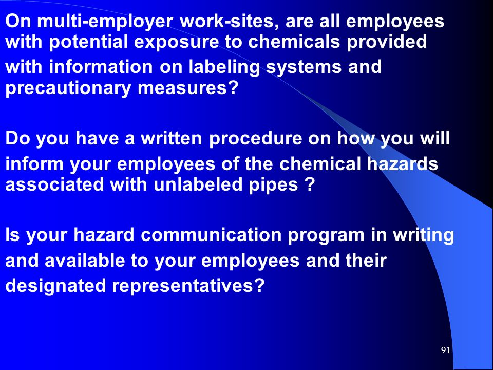 91 On multi-employer work-sites, are all employees with potential exposure to chemicals provided with information on labeling systems and precautionary measures.