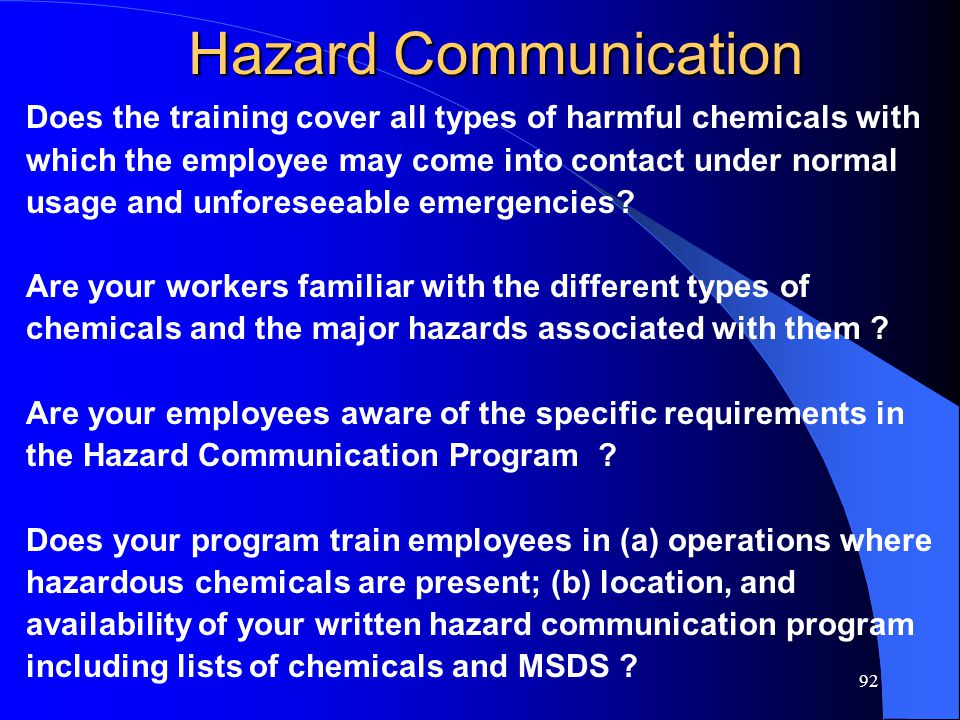 92 Hazard Communication Does the training cover all types of harmful chemicals with which the employee may come into contact under normal usage and unforeseeable emergencies.