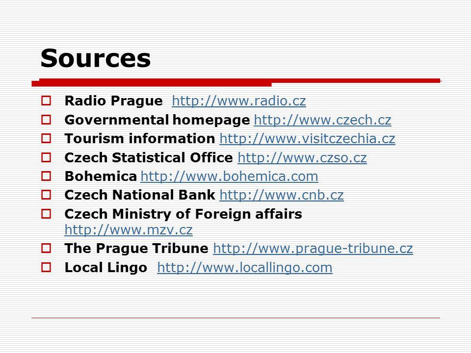 Sources  Radio Prague http://www.radio.czhttp://www.radio.cz  Governmental homepage http://www.czech.czhttp://www.czech.cz  Tourism information http://www.visitczechia.czhttp://www.visitczechia.cz  Czech Statistical Office http://www.czso.czhttp://www.czso.cz  Bohemica http://www.bohemica.comhttp://www.bohemica.com  Czech National Bank http://www.cnb.czhttp://www.cnb.cz  Czech Ministry of Foreign affairs http://www.mzv.cz http://www.mzv.cz  The Prague Tribune http://www.prague-tribune.czhttp://www.prague-tribune.cz  Local Lingo http://www.locallingo.comhttp://www.locallingo.com