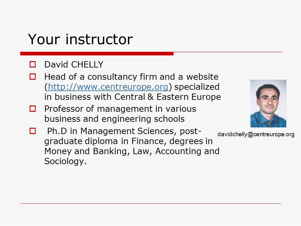 Your instructor  David CHELLY  Head of a consultancy firm and a website (http://www.centreurope.org) specialized in business with Central & Eastern Europehttp://www.centreurope.org  Professor of management in various business and engineering schools  Ph.D in Management Sciences, post- graduate diploma in Finance, degrees in Money and Banking, Law, Accounting and Sociology.
