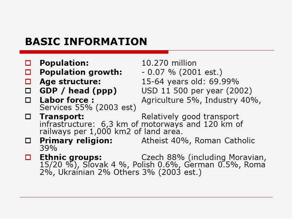 BASIC INFORMATION  Population:10.270 million  Population growth:- 0.07 % (2001 est.)  Age structure:15-64 years old: 69.99%  GDP / head (ppp)USD 11 500 per year (2002)  Labor force : Agriculture 5%, Industry 40%, Services 55% (2003 est)  Transport:Relatively good transport infrastructure: 6,3 km of motorways and 120 km of railways per 1,000 km2 of land area.