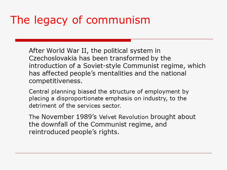 The legacy of communism After World War II, the political system in Czechoslovakia has been transformed by the introduction of a Soviet-style Communist regime, which has affected people's mentalities and the national competitiveness.