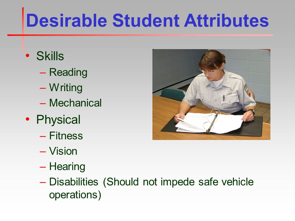 Desirable Student Attributes Skills –Reading –Writing –Mechanical Physical –Fitness –Vision –Hearing –Disabilities (Should not impede safe vehicle operations)