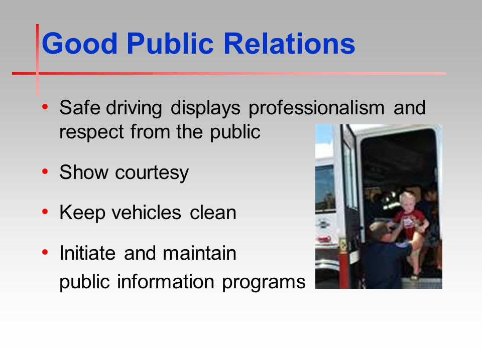 Good Public Relations Safe driving displays professionalism and respect from the public Show courtesy Keep vehicles clean Initiate and maintain public information programs