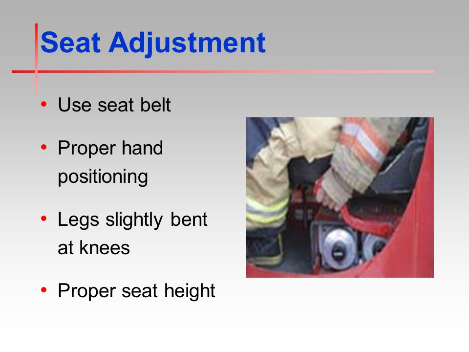 Seat Adjustment Use seat belt Proper hand positioning Legs slightly bent at knees Proper seat height