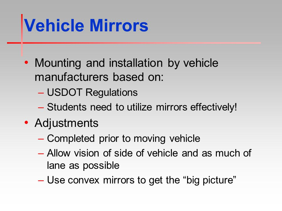 Vehicle Mirrors Mounting and installation by vehicle manufacturers based on: –USDOT Regulations –Students need to utilize mirrors effectively.