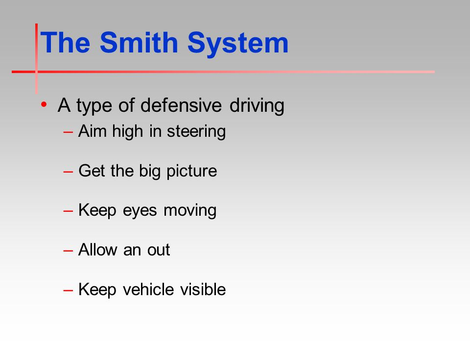 The Smith System A type of defensive driving –Aim high in steering –Get the big picture –Keep eyes moving –Allow an out –Keep vehicle visible