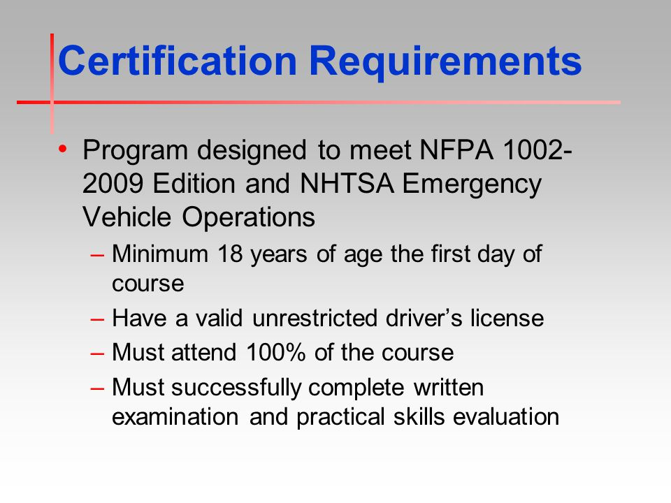 Certification Requirements Program designed to meet NFPA 1002- 2009 Edition and NHTSA Emergency Vehicle Operations –Minimum 18 years of age the first day of course –Have a valid unrestricted driver's license –Must attend 100% of the course –Must successfully complete written examination and practical skills evaluation