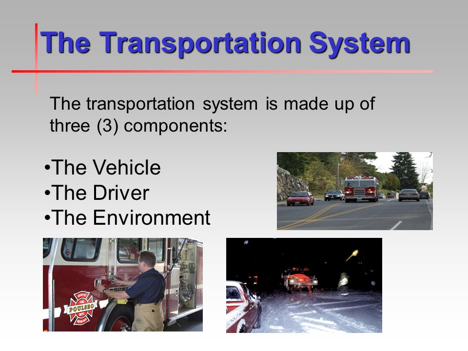 The Transportation System The transportation system is made up of three (3) components: The Vehicle The Driver The Environment