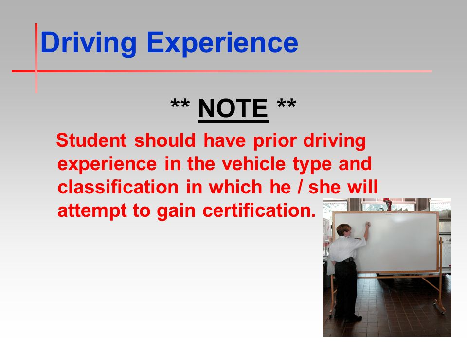 Driving Experience ** NOTE ** Student should have prior driving experience in the vehicle type and classification in which he / she will attempt to gain certification.