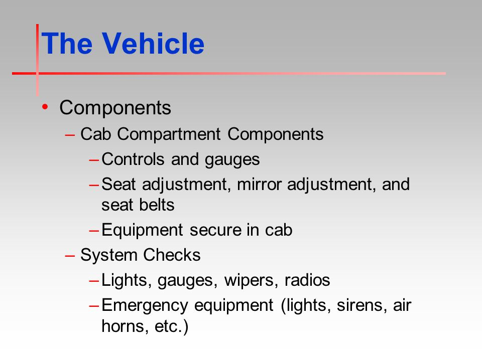 The Vehicle Components –Cab Compartment Components –Controls and gauges –Seat adjustment, mirror adjustment, and seat belts –Equipment secure in cab –System Checks –Lights, gauges, wipers, radios –Emergency equipment (lights, sirens, air horns, etc.)