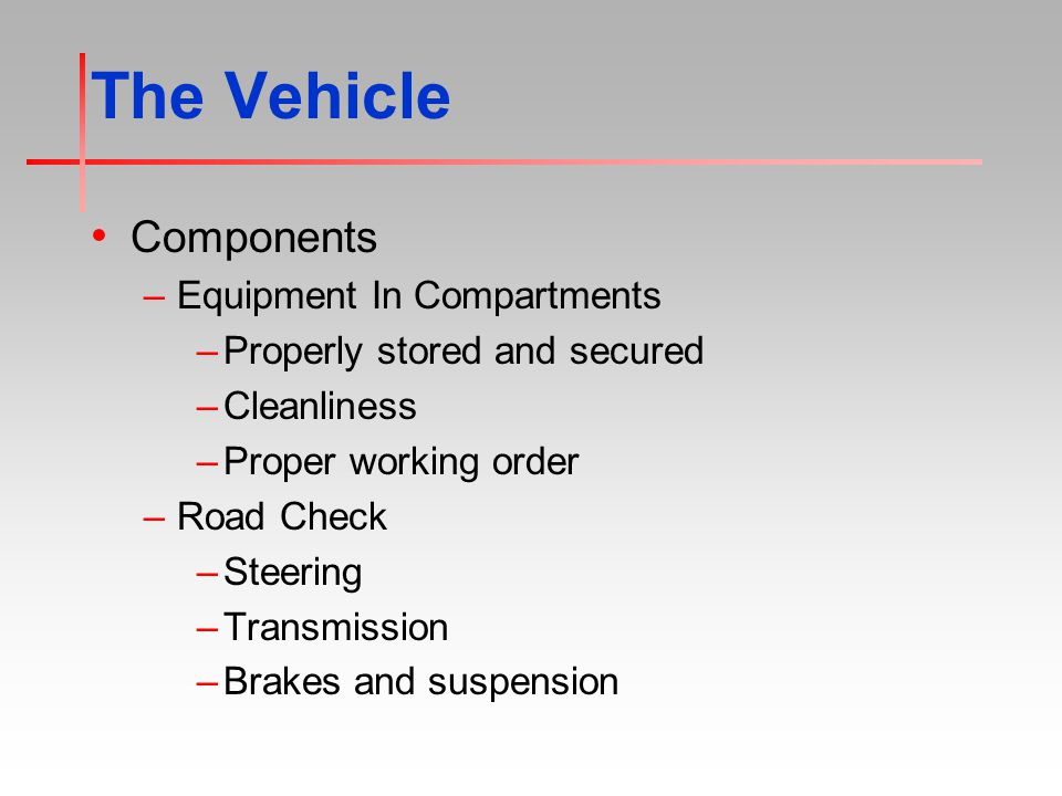 The Vehicle Components –Equipment In Compartments –Properly stored and secured –Cleanliness –Proper working order –Road Check –Steering –Transmission –Brakes and suspension