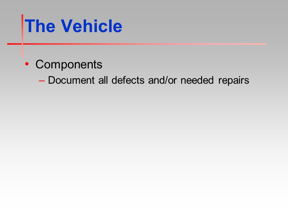 The Vehicle Components –Document all defects and/or needed repairs
