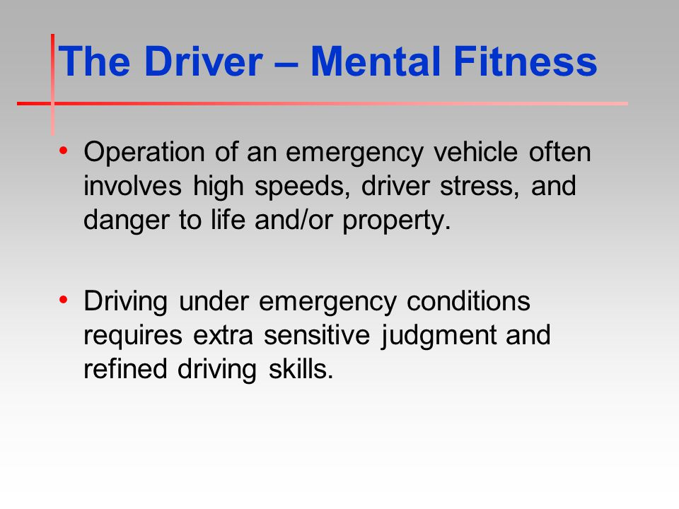 The Driver – Mental Fitness Operation of an emergency vehicle often involves high speeds, driver stress, and danger to life and/or property.