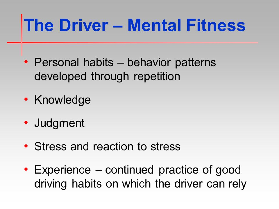 The Driver – Mental Fitness Personal habits – behavior patterns developed through repetition Knowledge Judgment Stress and reaction to stress Experience – continued practice of good driving habits on which the driver can rely