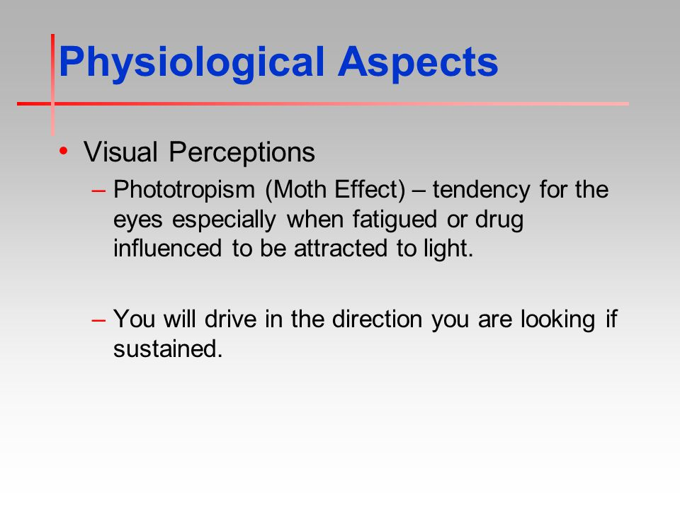 Physiological Aspects Visual Perceptions –Phototropism (Moth Effect) – tendency for the eyes especially when fatigued or drug influenced to be attracted to light.