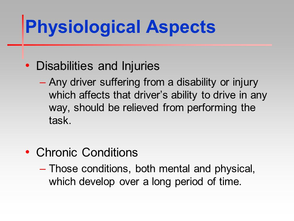 Physiological Aspects Disabilities and Injuries –Any driver suffering from a disability or injury which affects that driver's ability to drive in any way, should be relieved from performing the task.