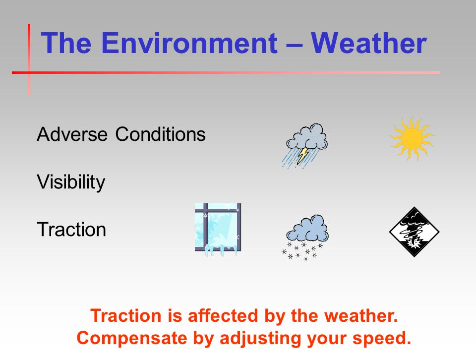 The Environment – Weather Adverse Conditions Visibility Traction Traction is affected by the weather.