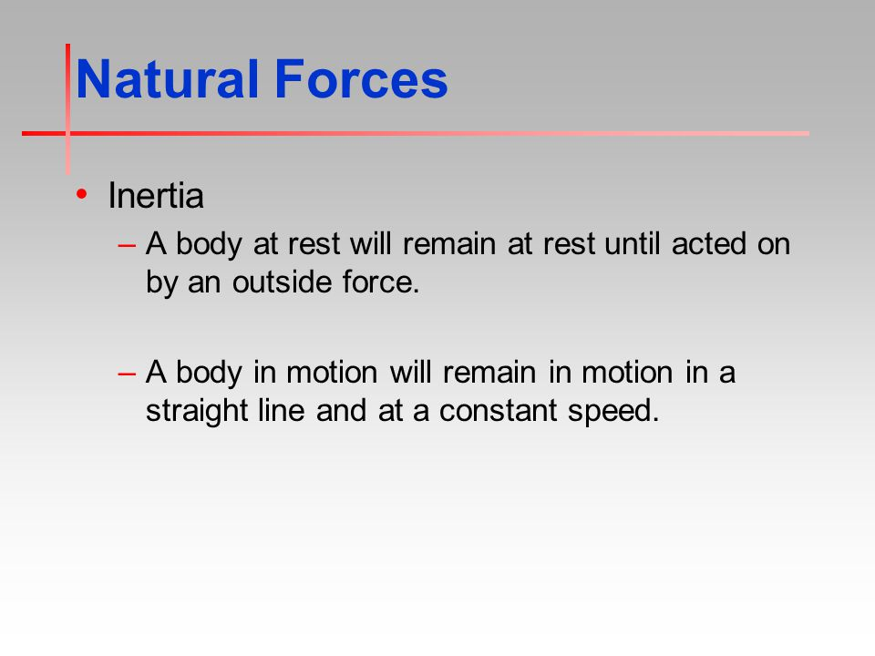 Natural Forces Inertia –A body at rest will remain at rest until acted on by an outside force.