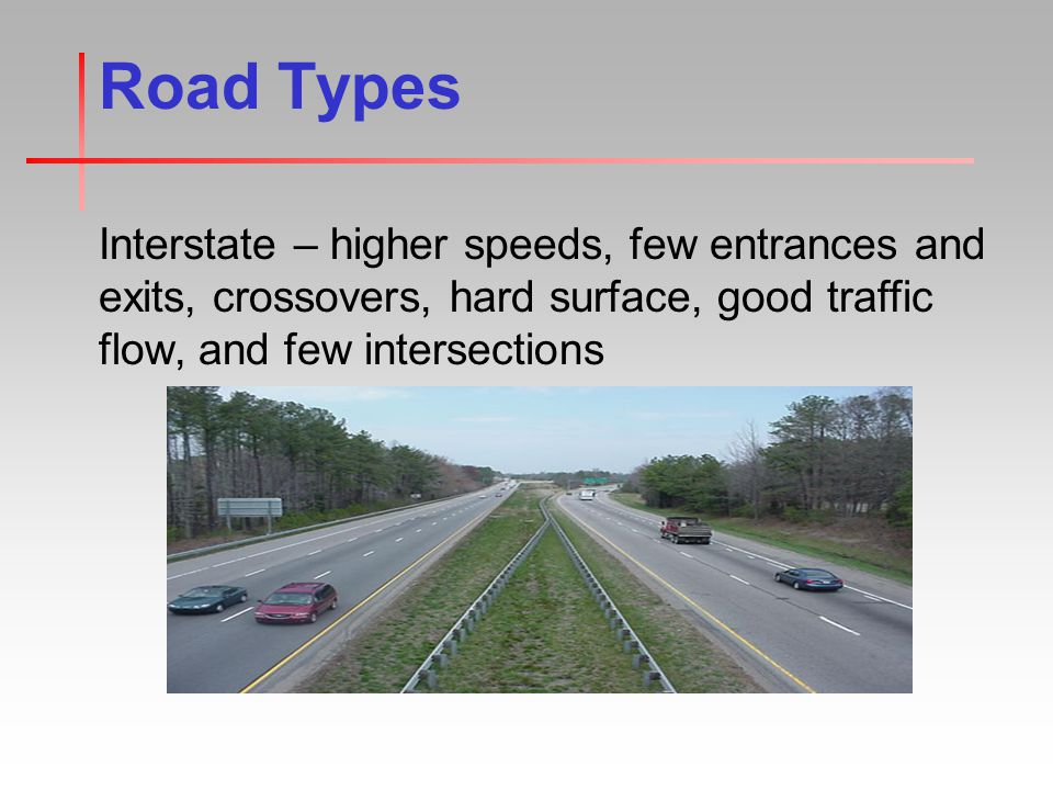 Road Types Interstate – higher speeds, few entrances and exits, crossovers, hard surface, good traffic flow, and few intersections