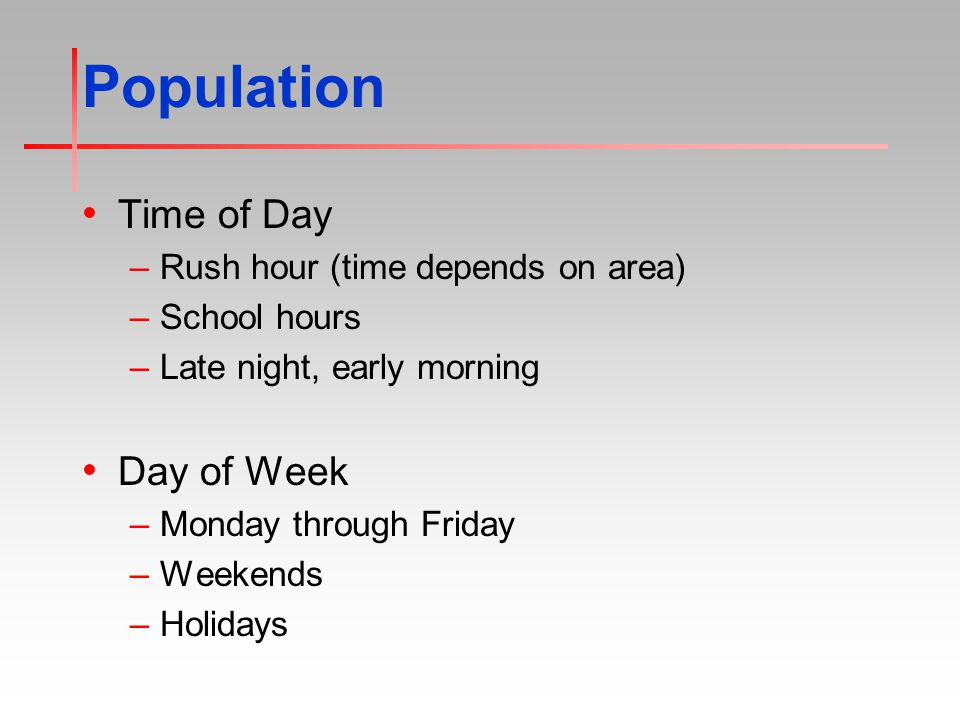 Population Time of Day –Rush hour (time depends on area) –School hours –Late night, early morning Day of Week –Monday through Friday –Weekends –Holidays