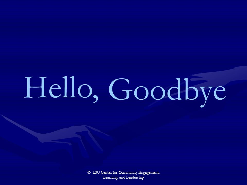 © LSU Center for Community Engagement, Learning, and Leadership Hello, Goodbye