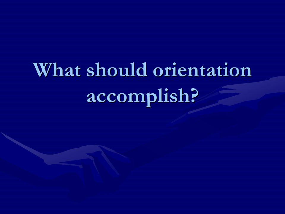 What should orientation accomplish?
